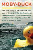 Moby-Duck: The True Story of 28,800 Bath Toys Lost at Sea & of the Beachcombers, Oceanographers, Environmentalists & Fools Including the Author Who We