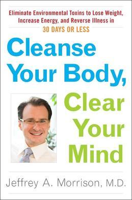 Cleanse Your Body, Clear Your Mind: Eliminate Environmental Toxins to Lose Weight, Increase Energy, and Reverse Illness in 30 Days or Less