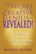 The Secret to the Creative Genius-REVEALED! : Creating the new generation of genius