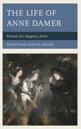The Life of Anne Damer: Portrait of a Regency Artist