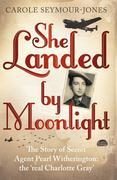 She Landed By Moonlight: The Story of Secret Agent Pearl Witherington: the 'real Charlotte Gray'