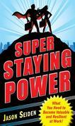 Super Staying Power : What You Need to Become Valuable and Resilient at Work: What You Need to Become Valuable and Resilient at Work