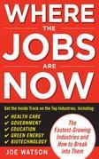 Where the Jobs Are Now : The Fastest-Growing Industries and How to Break Into Them: The Fastest-Growing Industries and How to Break Into Them