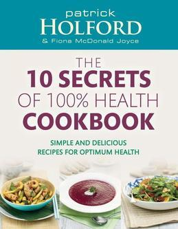 Patrick Holford - The 10 Secrets of 100% Health Cookbook: Simple and Delicious Recipes for Optimum Health