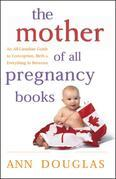 The Mother of All Pregnancy Books: An All-Canadian Guide to Conception, Birth and Everything in Between