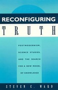 Reconfiguring Truth: Postmodernism, Science Studies, and the Search for a New Model of Knowledge