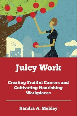 Juicy Work: Creating Fruitful Careers and Cultivating Nourishing Workplaces