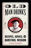 Old Man Drinks: Recipes, Advice, and Barstool Wisdom