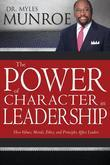 Power of Character in Leadership, The: How Values, Morals, Ethics, and Principles Affect Leaders