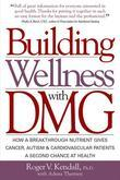 Building Wellness with Dmg: How a Breakthrough Nutrient Gives Cancer, Autism & Cardiovascular Patients a Second Chance at Healt
