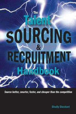 The Talent Sourcing and Recruitment Handbook: Source Better, Smarter, Faster, and Cheaper Than the Competition