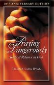 Praying Dangerously: Radical Reliance on God