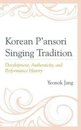 Korean P'ansori Singing Tradition: Development, Authenticity, and Performance History