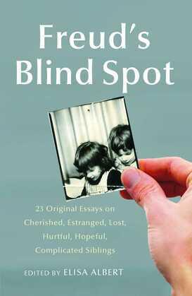 Freud's Blind Spot: 23 Original Essays on Cherished, Estranged, Lost, Hurtful, Hopeful, Complicated Siblings
