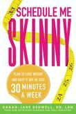 Schedule Me Skinny: Plan to Lose Weight and Keep It Off in Just 30 Minutes a Week
