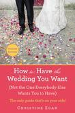 How to Have the Wedding You Want (Updated): (Not the One Everybody Else Wants You to Have)