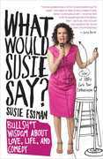 What Would Susie Say?: Bullsh*t Wisdom About Love, Life and Comedy
