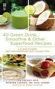 40 Green Drink, Smoothie & Other Superfood Recipes: A Clean Cuisine Anti-inflammatory Diet Collection