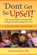 """Don't Get So Upset!"": Help Young Children Manage Their Feelings by Understanding Your Own"