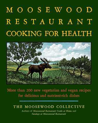 The Moosewood Restaurant Cooking for Health: More Than 200 New Vegetarian and Vegan Recipes for Delicious and Nutrient-Rich Dishes