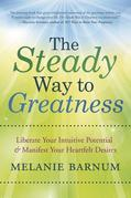 The Steady Way to Greatness: Liberate Your Intuitive Potential & Manifest Your Heartfelt Desires