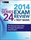 Wiley Series 24 Exam Review 2014 + Test Bank: The General Securities Principal Qualification Examination