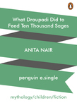 Anita Nair - What Draupadi Did to Feed Ten Thousand Sages