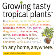Growing Tasty Tropical Plants in Any Home, Anywhere: (like lemons, limes, citrons, grapefruit, kumquats, sunquats, tahitian oranges, barbados cherries