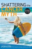 Shattering The Cancer Myth (4th  Edition)
