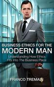 Business Ethics For The Modern Man: Understanding How Ethics Fits Into The Business Place