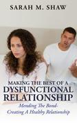 Making The Best Of A Dysfunctional Relationship: Mending The Bond- Creating A Healthy Relationship