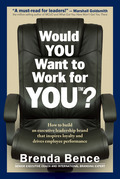 Would YOU Want to Work for YOU?: How to Build an Executive Leadership Brand that Inspires Loyalty and Drives Employee Performance