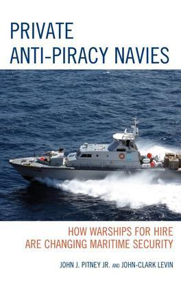 Private Anti-Piracy Navies: How Warships for Hire are Changing Maritime Security