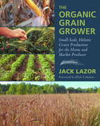 The Organic Grain Grower: Small-Scale, Holistic Grain Production for the Home and Market Producer