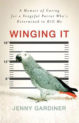 Winging It: A Memoir of Caring for a Vengeful Parrot Who's Det