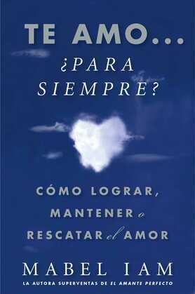 Te amo... ¿para siempre? : Cómo lograr, mantener o rescatar el amor