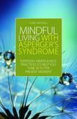 Mindful Living with Asperger's Syndrome: Everyday Mindfulness Practices to Help You Tune in to the Present Moment