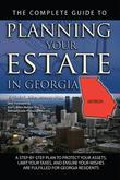 The Complete Guide to Planning Your Estate In Georgia: A Step-By-Step Plan to Protect Your Assets, Limit Your Taxes, and Ensure Your Wishes Are Fulfil