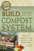 How to Build, Maintain, and Use a Compost System: Secrets and Techniques You Need to Know to Grow the Best Vegetables
