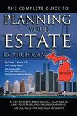 The Complete Guide to Planning Your Estate in Michigan: A Step-by-Step Plan to Protect Your Assets, Limit Your Taxes, and Ensure Your Wishes are Fulfi