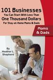 101 Businesses You Can Start With Less Than One Thousand Dollars: For Stay-at-Home Moms & Dads