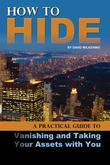 How to Hide: A Practical Guide to Vanishing and Taking Your Assets with You