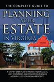 The Complete Guide to Planning Your Estate in Virginia: A Step-by-Step Plan to Protect Your Assets, Limit Your Taxes, and Ensure Your Wishes are Fulfi