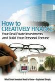 How to Creatively Finance Your Real Estate Investments and Build Your Personal Fortune: What Smart Investors Need to Know
