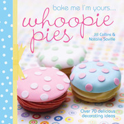 Bake Me I'm Yours . . . Whoopie Pies: Over 70 Excuses to Bake, Fill and Decorate