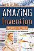 How to Get Your Amazing Invention on Store Shelves: An A-Z Guidebook for the Undiscovered Inventor