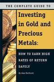 The Complete Guide to Investing in Gold and Precious Metals: How to Earn High Rates of Return Safely