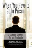 When You Have to Go to Prison: A Complete Guide for You and Your Family