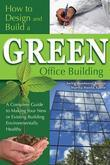 How to Design and Build a Green Office Building: A Complete Guide to Making Your New or Existing Building Environomentally Healthy