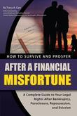 How to Survive and Prosper After a Financial Misfortune: A Complete Guide to Your Legal Rights After Bankruptcy, Foreclosure, Repossession, and Evicti